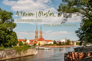 Wroclaw | Breslau. Stippvisite und eine kleine Mission.