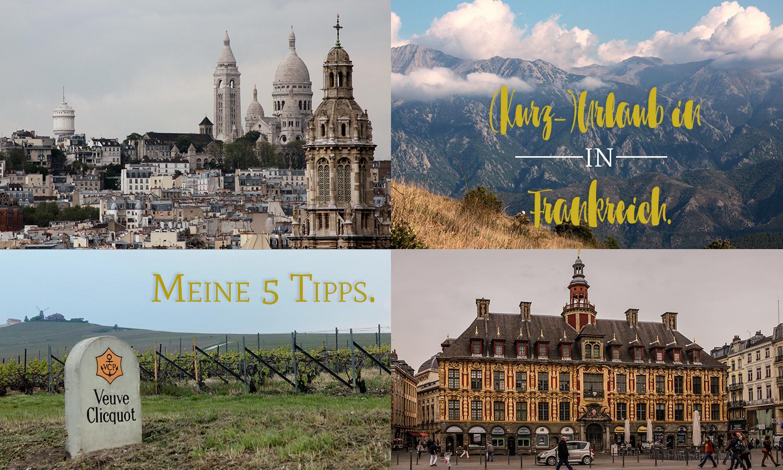(Kurz-)Urlaub in Frankreich. Meine 5 Tipps.