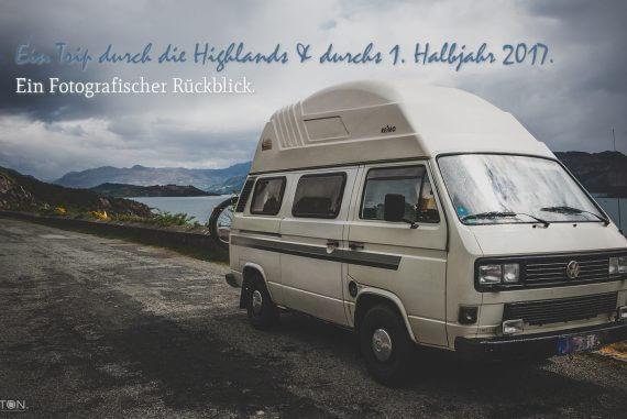 Ein Trip durch die Highlands & durchs 1. Halbjahr 2017. | Ein Fotografischer Rückblick.